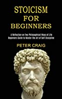 Stoicism for Beginners: A Reflection on Two Philosophical Ways of Life (Beginners Guide to Master the Art of Self Discipline)