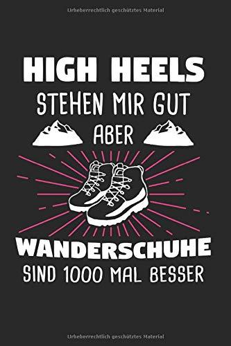 High Heels Stehen Mir Gut Aber Wanderschuhe Sind 1000 Mal besser: Wander & Wandern Notizbuch 6'x9' Bergsteiger Geschenk für Wanderer & Trekking