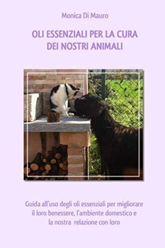 Oli essenziali per la cura dei nostri animali.: Guida all'uso degli oli essenziali per migliorare il loro benessere, l'ambiente domestico e la nostra relazione con loro