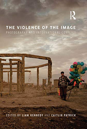 The Violence of the Image: Photography and International Conflict (International Library of Visual Culture Book 15) (English Edition)