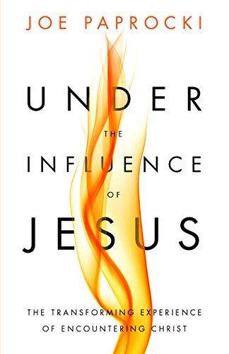 Under the Influence of Jesus: The Transforming Experience of Encountering Christ