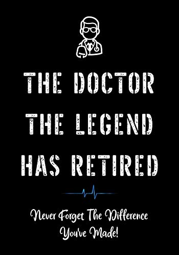 The Doctor The Legend Has Retired - Never Forget the Difference You've Made!: Funny Retirement Gifts for Doctors   Doctor Retirement Gifts for Men   ... Doctor (Appreciation Gifts for Doctors)