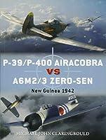 P-39/P-400 Airacobra Vs A6M2/3 Zero-Sen: New Guinea 1942 (Osprey Duel Engage the Enemy)