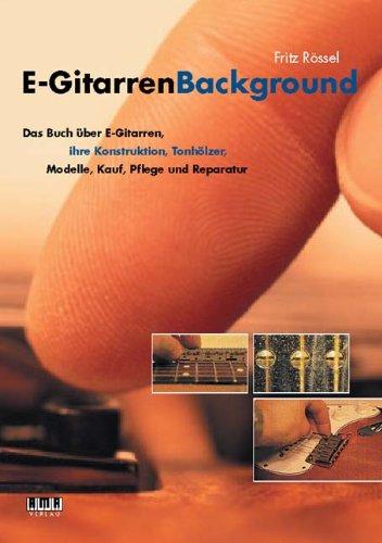 E-Gitarren-Background: Das Buch über E-Gitarren, ihre Konstruktion, Tonhölzer, Modelle, Kauf, Pflege und Reparatur