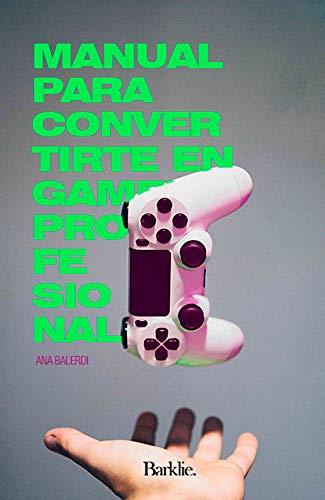 MANUAL PARA CONVERTIRTE EN GAMER PROFESIONAL: EL LIBRO QUE TODO GAMER NECESITA LEER PARA SER PROFESIONAL