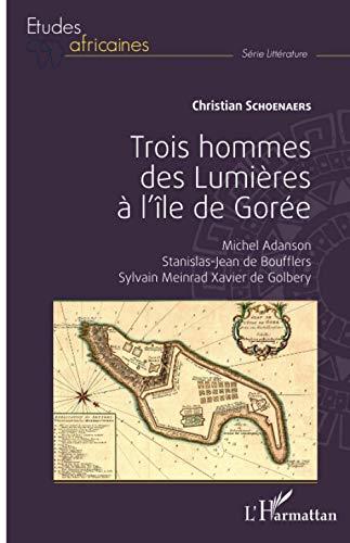 Trois hommes des Lumières à l'île de Gorée: Michel Adanson, Stanislas-Jean de Boufflers, Sylvain Meinrad Xavier de Golbery