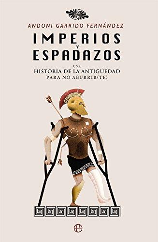 Imperios y espadazos: Una historia de la Antigüedad para no aburrir (te)