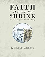 Faith That Will Not Shrink: The Lives and Legacy of Aaron W. and Mary T. Izeogu