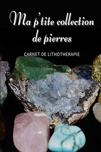 Ma p'tite collection de pierres - Carnet de Lithothérapie - Carnet à remplir pour les collectionneurs et les amateurs de pierres