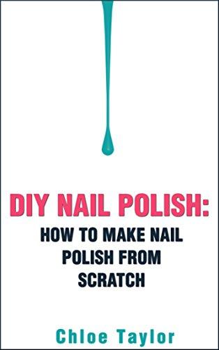 DIY Nail Polish: How to Make Nail Polish from Scratch (DIY Cosmetics Book 2)