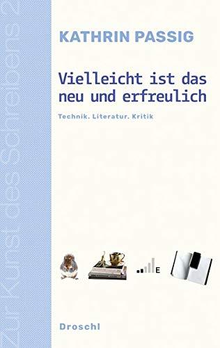 Vielleicht ist das neu und erfreulich: Technik. Literatur. Kritik (Zur Kunst des Schreibens / Hg. v. Franz-Nabl-Institut für Literaturforschung und ... für Germanistik der Universität Graz)