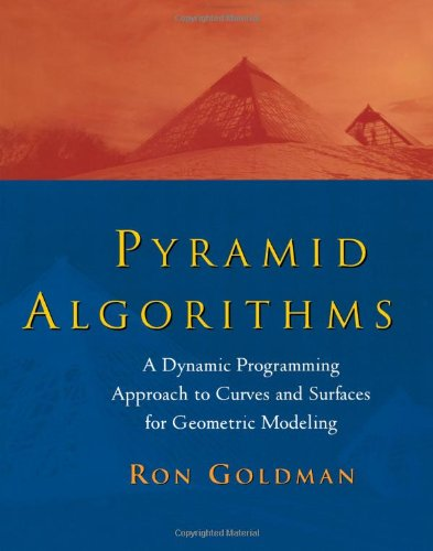 Pyramid Algorithms: A Dynamic Programming Approach to Curves and Surfaces for Geometric Modeling (The Morgan Kaufmann Series in Computer Graphics)