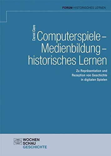 Computerspiele – Medienbildung – historisches Lernen: Zu Repräsentation und Rezeption von Geschichte in digitalen Spielen (Forum Historisches Lernen)