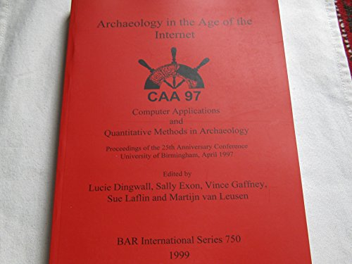 Archaeology in the Age of the Internet: Caa97. Computer Applications and Quantitative Methods in Archaeology. Proceedings of the 25th Anniversary ... Reports British Series, Band 750)