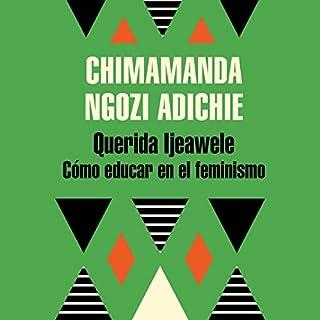 Querida Ijeawele. Cómo educar en el feminismo [Dear Ijeawele. How to Educate in Feminism]                   By:                                                                                                                                 Chimamanda Ngozi Adichie                               Narrated by:                                                                                                                                 Mili Matos                      Length: 58 mins     4 ratings     Overall 5.0