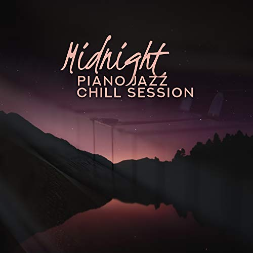 Midnight Piano Jazz Chill Session: Ultimate Relaxation Mix of Most Beautiful Piano Melodies in 2019, Music Perfect for Relax, Rest & Calm Down