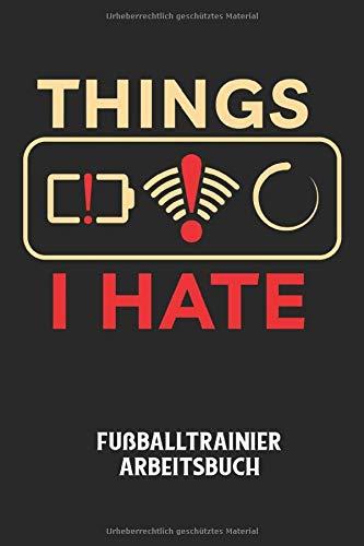 THINGS I HATE - Fußballtrainier Arbeitsbuch: Dokumentiere deine Spielerleistungen für die stetige Verbesserungen deines gesamten Teams!