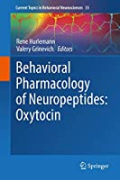 Behavioral Pharmacology of Neuropeptides: Oxytocin (Current Topics in Behavioral Neurosciences (35))