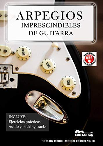 ARPEGIOS IMPRESCINDIBLES DE GUITARRA: Diagramas, digitaciones, ejercicios, audio y backing tracks