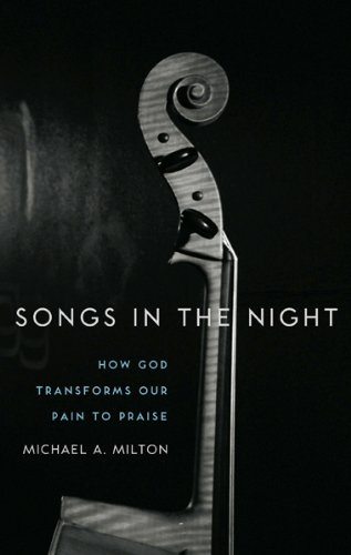 Songs in the Night: How God Transforms Our Pain to Praise by [Michael A. Milton]