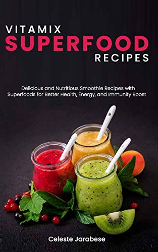 Vitamix Superfood Recipes: Delicious and Nutritious Smoothie Recipes with Superfoods for Better Health, Energy, and Immunity Boost