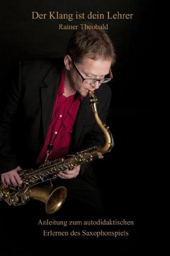 Der Klang ist dein Lehrer: Anleitung zum autodidaktischen Erlernen des Saxophonspiels