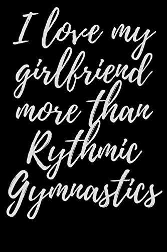 I love my girlfriend more than rythmic gymnastics: Rhythmic gymnastics Notebook Journal|Perfect Rhythmic gymnastics Lover Gift For Girl. Cute Cover ... Wide Ruled Paper 6 x 9 Inches ,100 Pages