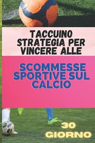 Taccuino Strategia per vincere alle scommesse sportive sul calcio: Vera strategia per vincere scommesse in 30 giorni