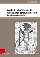 Vergleichendes Sehen in Den Konfessionen Der Fruhen Neuzeit: Die Niederlande ALS Liminaler Raum (Early Modern World)