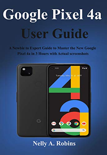 Google Pixel 4a User Guide: A Newbie to Expert Guide to Master the New Google Pixel 4a in 3 Hours with Actual screenshots