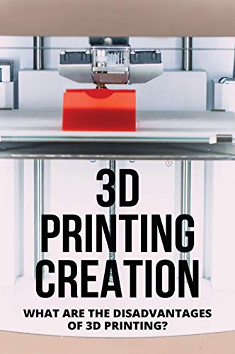 3D Printing Creation: What Are The Disadvantages Of 3D Printing?: 3D Printing Definition
