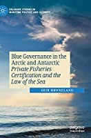 Blue Governance in the Arctic and Antarctic: Private Fisheries Certification and the Law of the Sea (Palgrave Studies in Maritime Politics and Security)