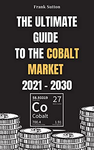 The Ultimate Guide to the Cobalt Market 2021 - 2030: Learn how to invest in the cobalt market and make money (English Edition)