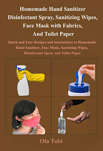 Homemade Hand Sanitizer, Disinfectant Spray, Sanitizing Wipes, Face Mask with Fabrics, And Toilet Paper : Quick and Easy Recipes and instructions to Homemade Hand Sanitizer, Face Mask, Sanitiz