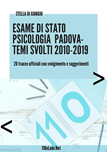 Esame di Stato Psicologia Padova. Temi svolti 2010-2019: 20 tracce ufficiali con svolgimento e suggerimenti