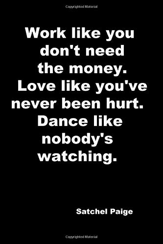 Work like you don't need the money. Love like you've never been hurt. Dance like nobody's watching.: 110 Lined Pages Motivational Notebook with Quote by Satchel Paige