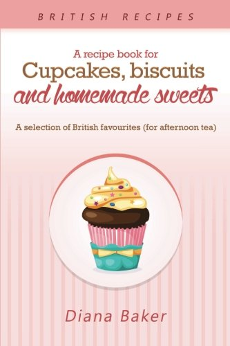 A Recipe Book for Cupcakes, Biscuits and Homemade Sweets: A selection of British favourites (for afternoon tea)