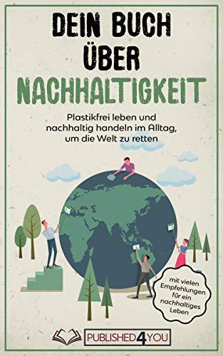 Dein Buch über Nachhaltigkeit: Plastikfrei leben und nachhaltig handeln im Alltag, um die Welt zu retten (mit vielen Empfehlungen für ein nachhaltiges Leben)