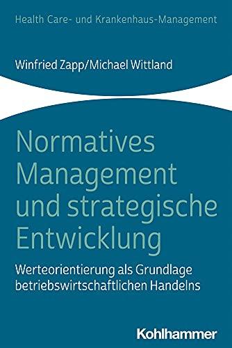Normatives Management und strategische Entwicklung: Werteorientierung als Grundlage betriebswirtschaftlichen Handelns (Health Care- und Krankenhaus-Management)
