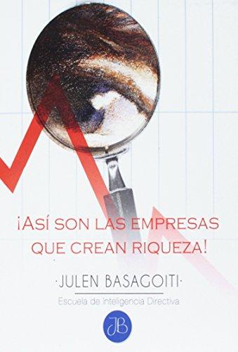 Asi son las empresas que crean riqueza!: Volume 1 (Julen Basagoiti // Escuela de Inteligencia Directiva)