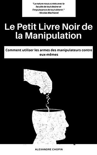 Couverture du livre Le Petit Livre Noir de la Manipulation: Comment utiliser les armes des manipulateurs contre eux-mêmes