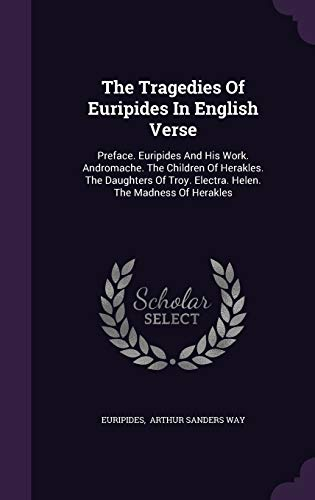 The Tragedies Of Euripides In English Verse: Preface. Euripides And His Work. Andromache. The Children Of Herakles. The Daughters Of Troy. Electra. Helen. The Madness Of Herakles