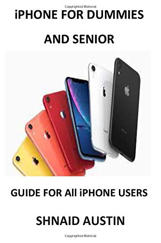iPHONE FOR DUMMIES AND SENIOR: GUIDE FOR All iPHONE USERS