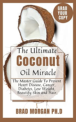 The Ultimate Coconut Oil Miracle: The Master Guide To Prevent Heart Disease, Cancer, Diabetes, Lose Weight, Beautify Skin and Hair, (English Edition)