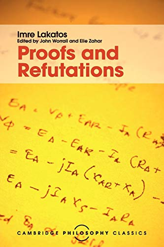 Proofs and Refutations: The Logic of Mathematical Discovery (Cambridge Philosophy Classics)