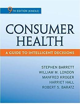 Consumer Health: A Guide to Intelligent Decisions by [Stephen Barrett, William London, Manfred  Kroger, Harriet Hall, Robert  Baratz]