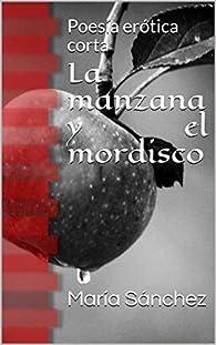 La manzana y el mordisco: Poesía erótica corta par María Sánchez