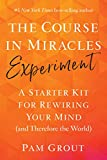 The Course in Miracles Experiment: A Starter Kit for Rewiring Your Mind (and Therefore the World)...