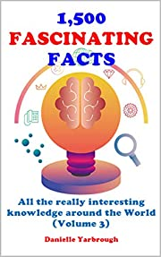 1,500 FASCINATING FACTS: All the really interesting knowledge around the World (Volume 3)