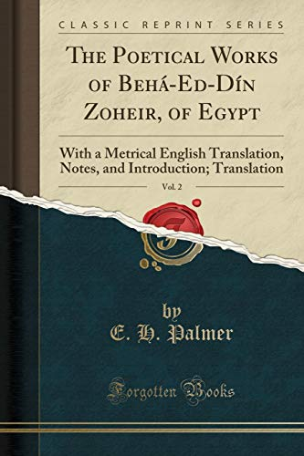 The Poetical Works of Behá-Ed-Dín Zoheir, of Egypt, Vol. 2: With a Metrical English Translation, Notes, and Introduction; Translation (Classic Reprint)